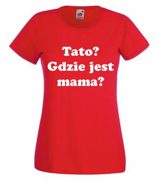Tato, gdzie jest mama? - Koszulka z nadrukiem - Dla mamy - Damska