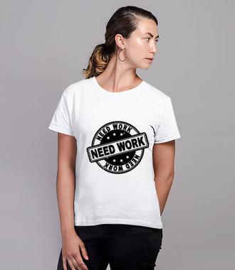 Potrzebujesz pracy - Koszulka z nadrukiem - Praca - Damska