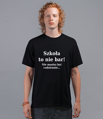 Szkoła nie bar, nie musisz być codziennie - Koszulka z nadrukiem - Szkoła - Męska